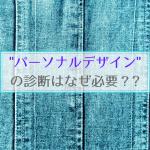 【COLOR通信-No.18-】パーソナルデザイン診断はなぜ必要なの?