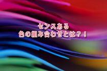 【COLOR通信-No.52-】センスある色の組み合わせとは?!