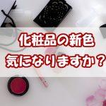 化粧品の新色をつけてトレンド感のある顔になりたいですか?