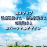 元スマップの稲垣吾郎さん・香取慎吾さん・草彅剛さんのパーソナルデザイン